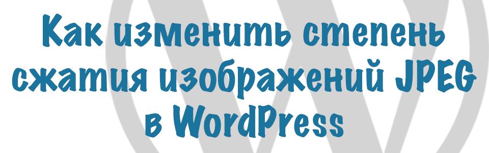 Как изменить степень сжатия изображений JPEG в WordPress